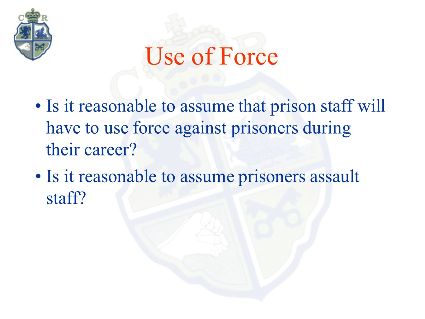 Use of Force Is it reasonable to assume that prison staff will have to use force against prisoners during their career? Is it reasonable to assume pri