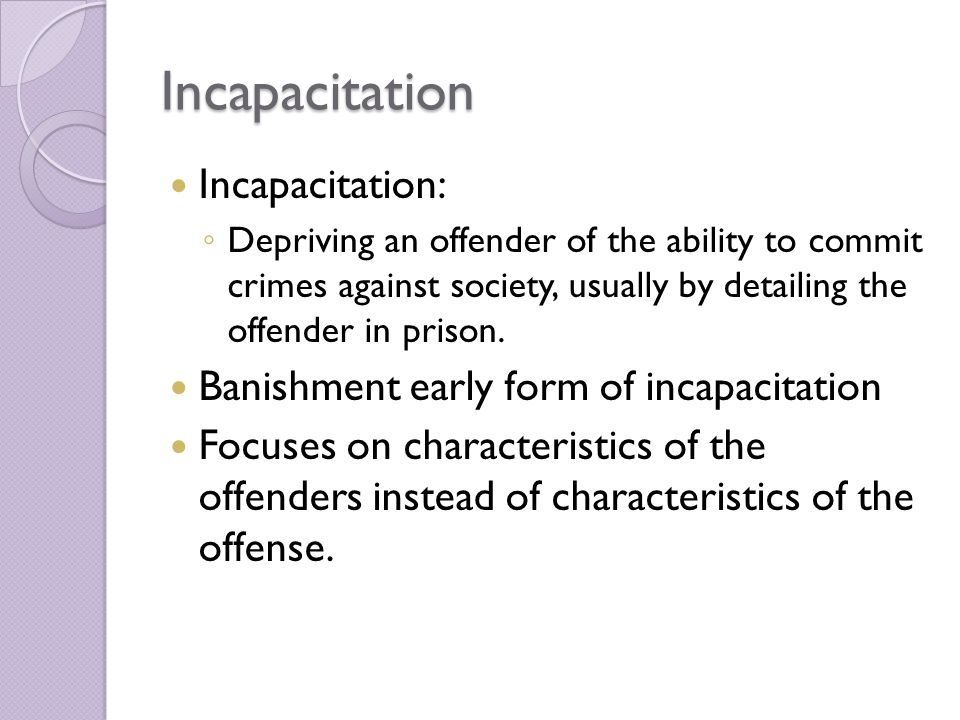 Incapacitation Incapacitation: ◦ Depriving an offender of the ability to commit crimes against society, usually by detailing the offender in prison.