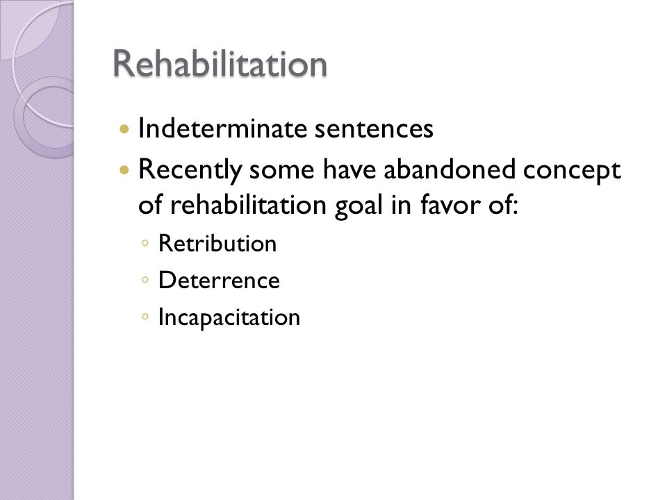 Rehabilitation Indeterminate sentences Recently some have abandoned concept of rehabilitation goal in favor of: ◦ Retribution ◦ Deterrence ◦ Incapacitation