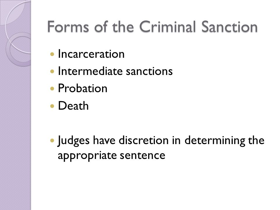 Forms of the Criminal Sanction Incarceration Intermediate sanctions Probation Death Judges have discretion in determining the appropriate sentence