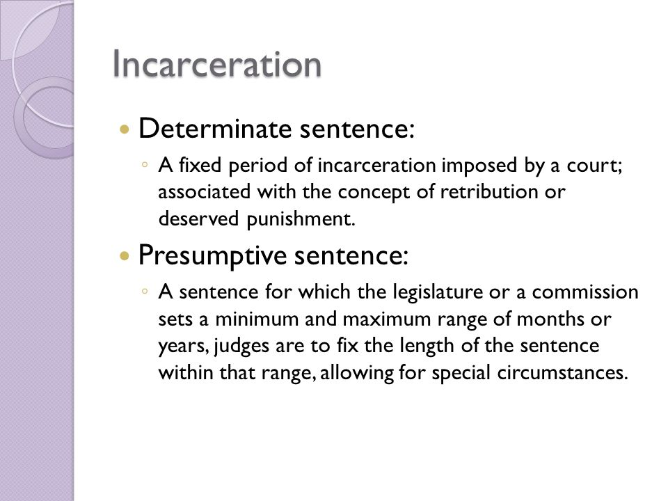 Incarceration Determinate sentence: ◦ A fixed period of incarceration imposed by a court; associated with the concept of retribution or deserved punishment.