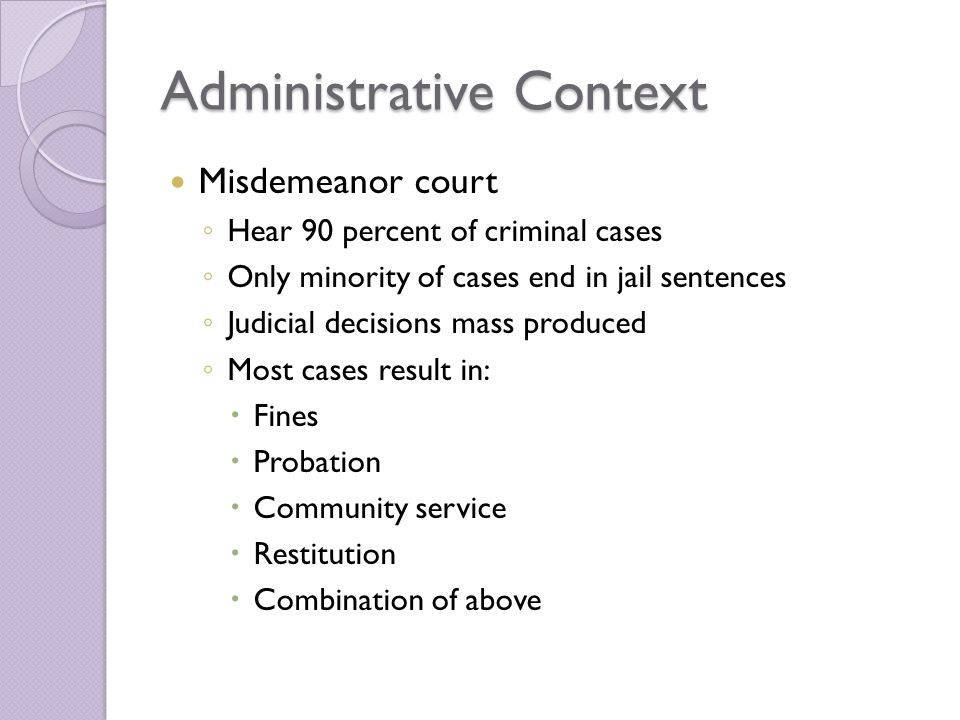 Administrative Context Misdemeanor court ◦ Hear 90 percent of criminal cases ◦ Only minority of cases end in jail sentences ◦ Judicial decisions mass produced ◦ Most cases result in:  Fines  Probation  Community service  Restitution  Combination of above