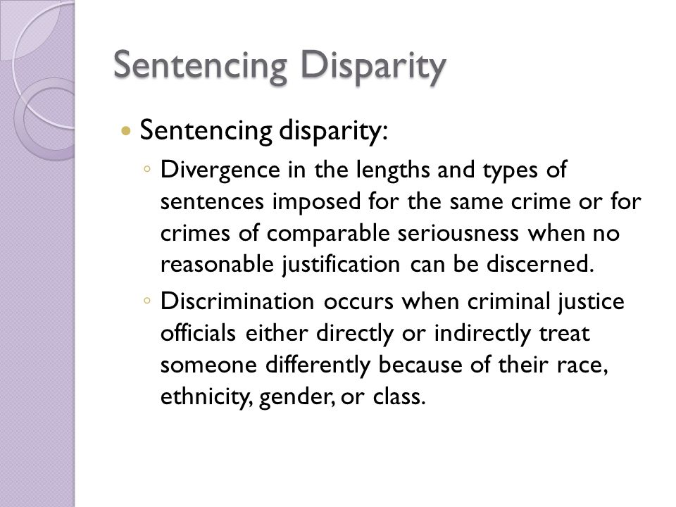 Sentencing Disparity Sentencing disparity: ◦ Divergence in the lengths and types of sentences imposed for the same crime or for crimes of comparable seriousness when no reasonable justification can be discerned.