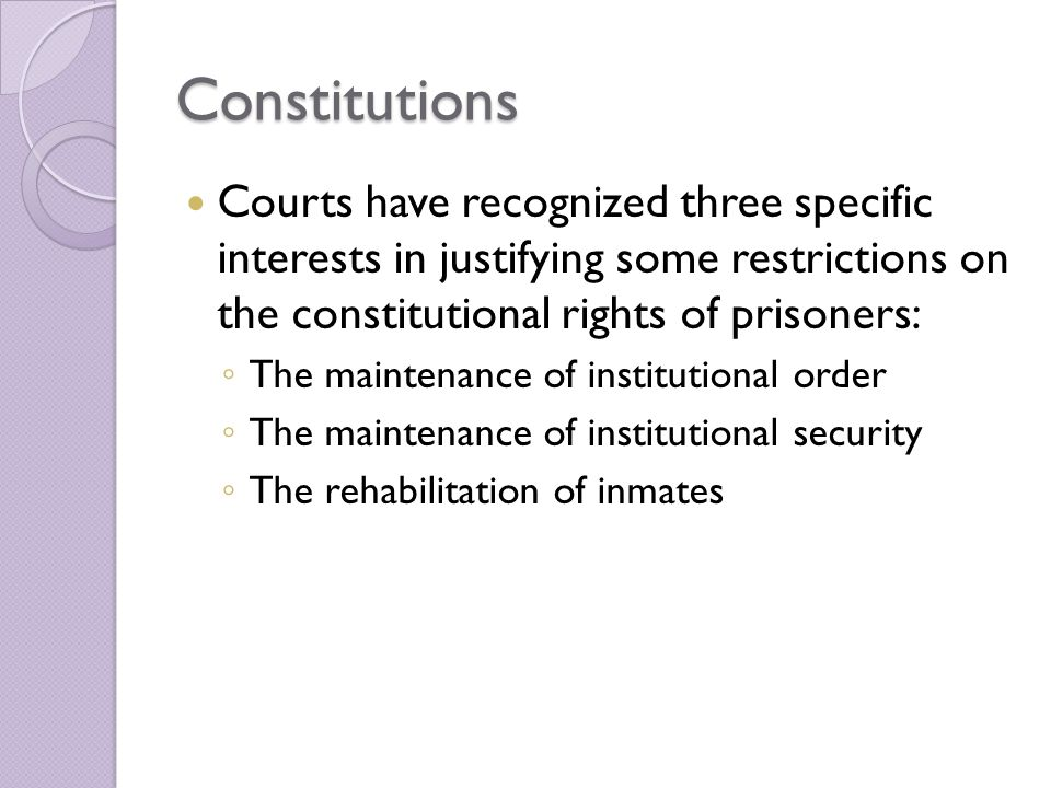 Constitutions Courts have recognized three specific interests in justifying some restrictions on the constitutional rights of prisoners: ◦ The maintenance of institutional order ◦ The maintenance of institutional security ◦ The rehabilitation of inmates