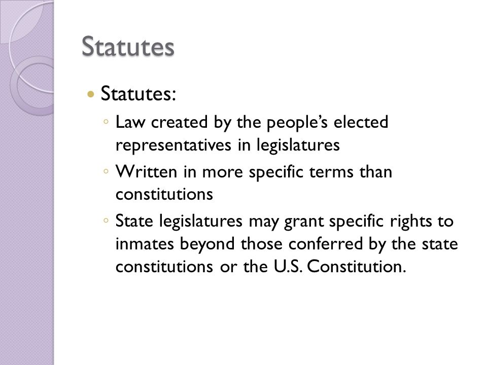 Statutes Statutes: ◦ Law created by the people's elected representatives in legislatures ◦ Written in more specific terms than constitutions ◦ State legislatures may grant specific rights to inmates beyond those conferred by the state constitutions or the U.S.