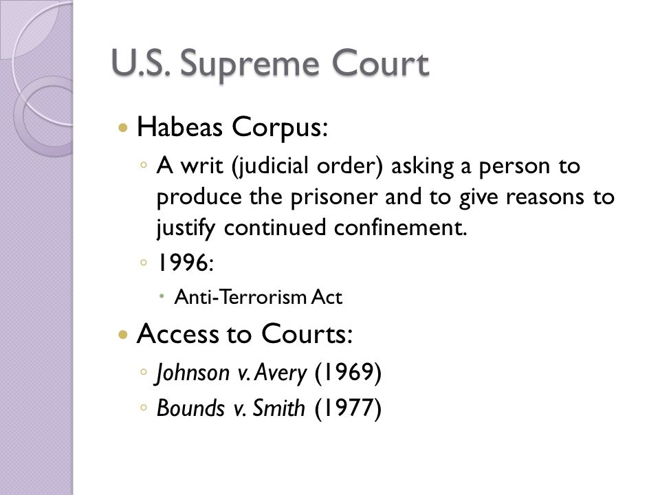 U.S. Supreme Court Habeas Corpus: ◦ A writ (judicial order) asking a person to produce the prisoner and to give reasons to justify continued confineme