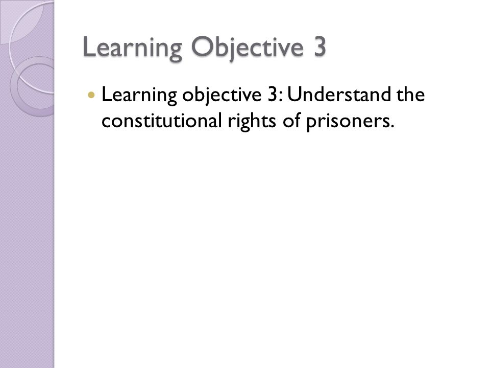 Learning Objective 3 Learning objective 3: Understand the constitutional rights of prisoners.