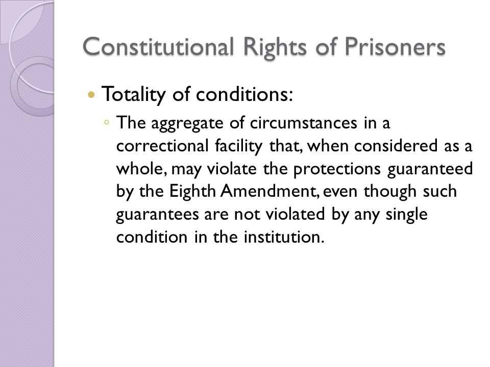 Constitutional Rights of Prisoners Totality of conditions: ◦ The aggregate of circumstances in a correctional facility that, when considered as a whole, may violate the protections guaranteed by the Eighth Amendment, even though such guarantees are not violated by any single condition in the institution.