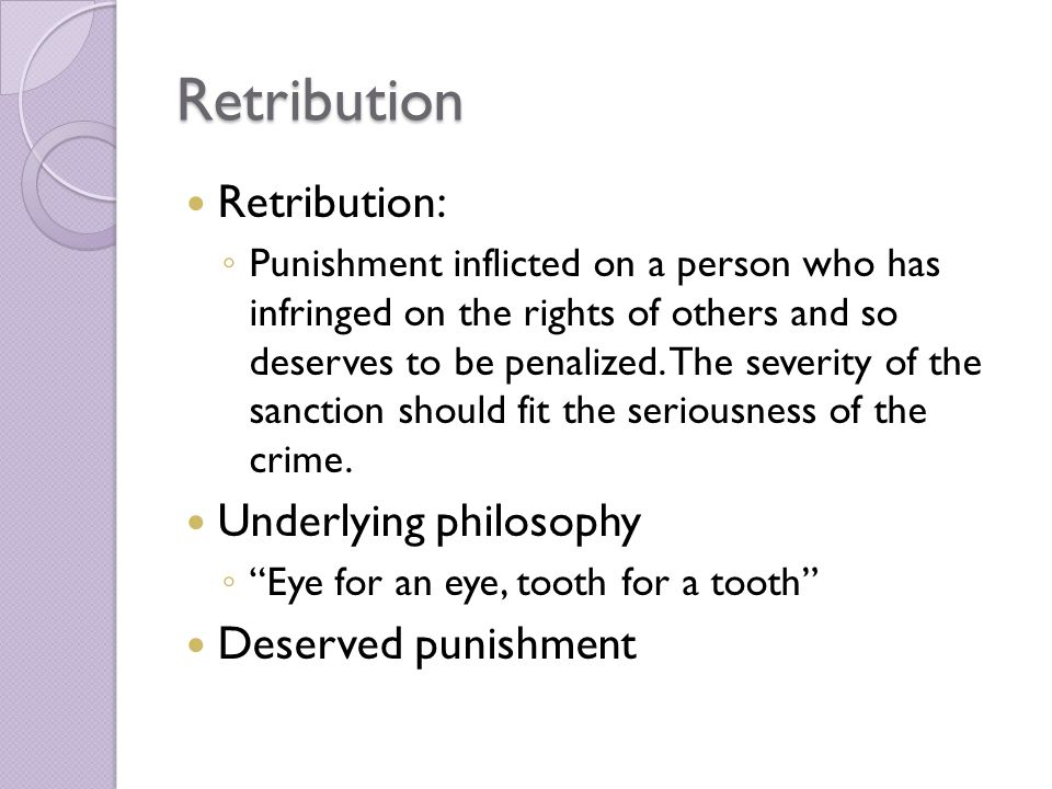 Retribution Retribution: ◦ Punishment inflicted on a person who has infringed on the rights of others and so deserves to be penalized.
