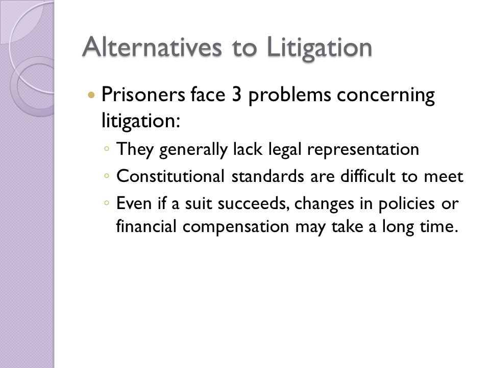 Alternatives to Litigation Prisoners face 3 problems concerning litigation: ◦ They generally lack legal representation ◦ Constitutional standards are difficult to meet ◦ Even if a suit succeeds, changes in policies or financial compensation may take a long time.
