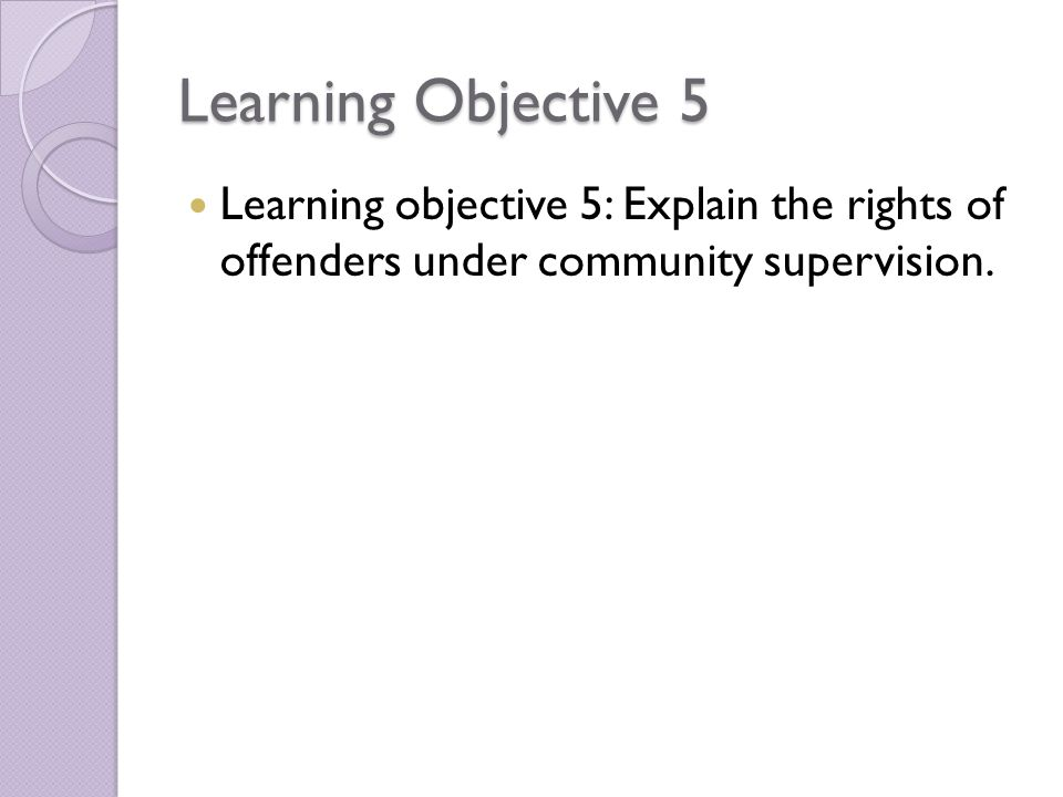 Learning Objective 5 Learning objective 5: Explain the rights of offenders under community supervision.