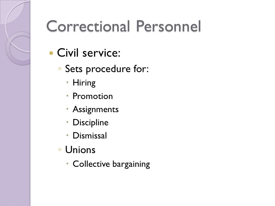 Correctional Personnel Civil service: ◦ Sets procedure for:  Hiring  Promotion  Assignments  Discipline  Dismissal ◦ Unions  Collective bargaining
