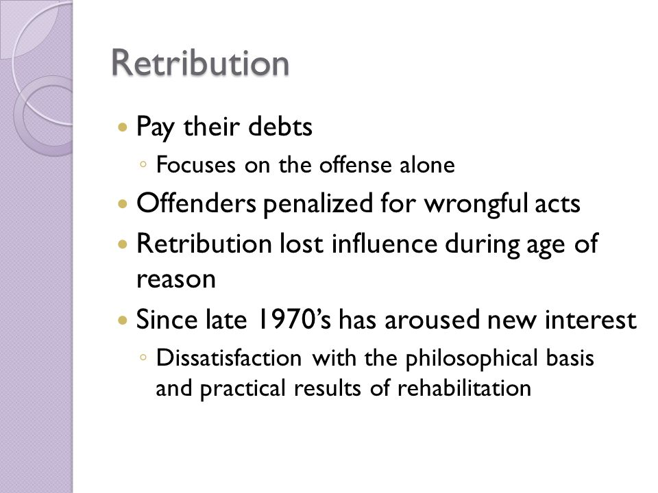 Retribution Pay their debts ◦ Focuses on the offense alone Offenders penalized for wrongful acts Retribution lost influence during age of reason Since late 1970's has aroused new interest ◦ Dissatisfaction with the philosophical basis and practical results of rehabilitation