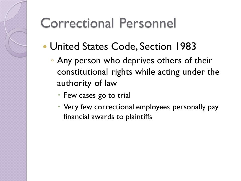 Correctional Personnel United States Code, Section 1983 ◦ Any person who deprives others of their constitutional rights while acting under the authority of law  Few cases go to trial  Very few correctional employees personally pay financial awards to plaintiffs