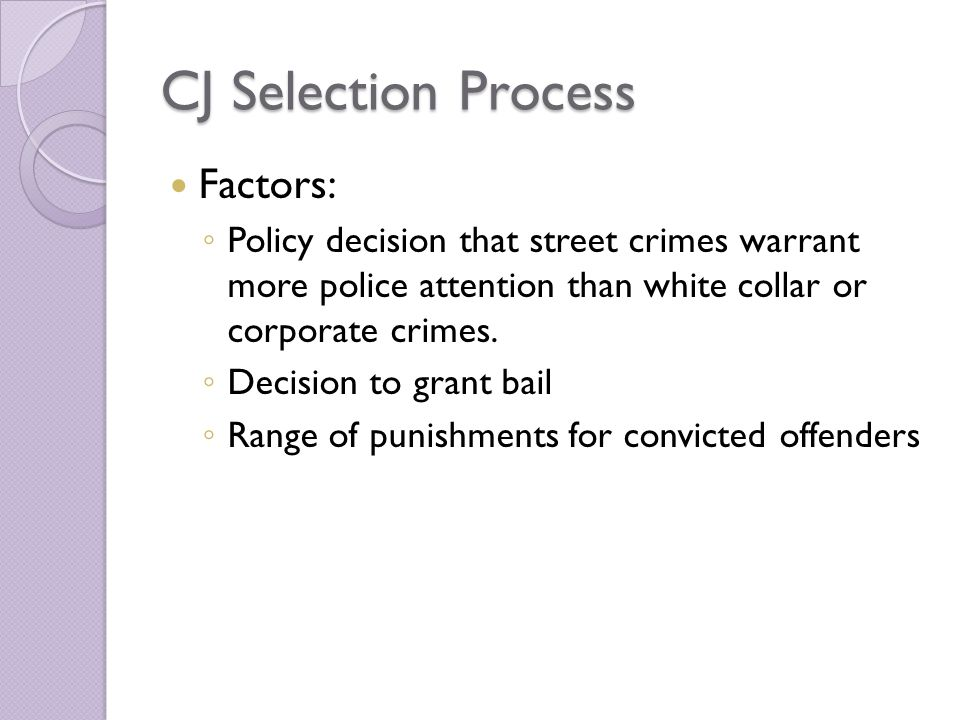 CJ Selection Process Factors: ◦ Policy decision that street crimes warrant more police attention than white collar or corporate crimes.