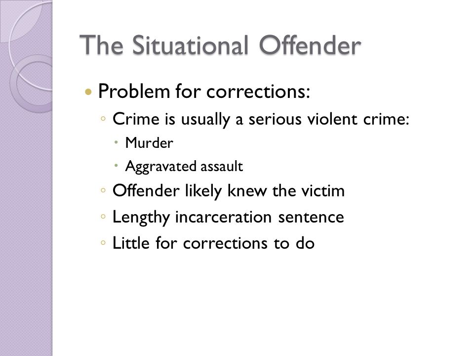 The Situational Offender Problem for corrections: ◦ Crime is usually a serious violent crime:  Murder  Aggravated assault ◦ Offender likely knew the victim ◦ Lengthy incarceration sentence ◦ Little for corrections to do