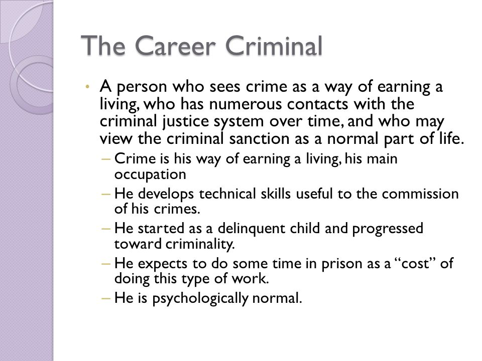 The Career Criminal A person who sees crime as a way of earning a living, who has numerous contacts with the criminal justice system over time, and who may view the criminal sanction as a normal part of life.