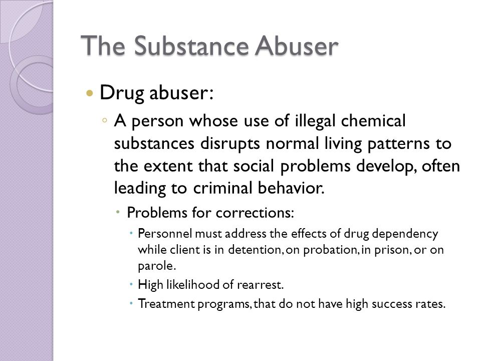 The Substance Abuser Drug abuser: ◦ A person whose use of illegal chemical substances disrupts normal living patterns to the extent that social problems develop, often leading to criminal behavior.