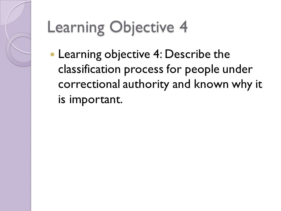 Learning Objective 4 Learning objective 4: Describe the classification process for people under correctional authority and known why it is important.