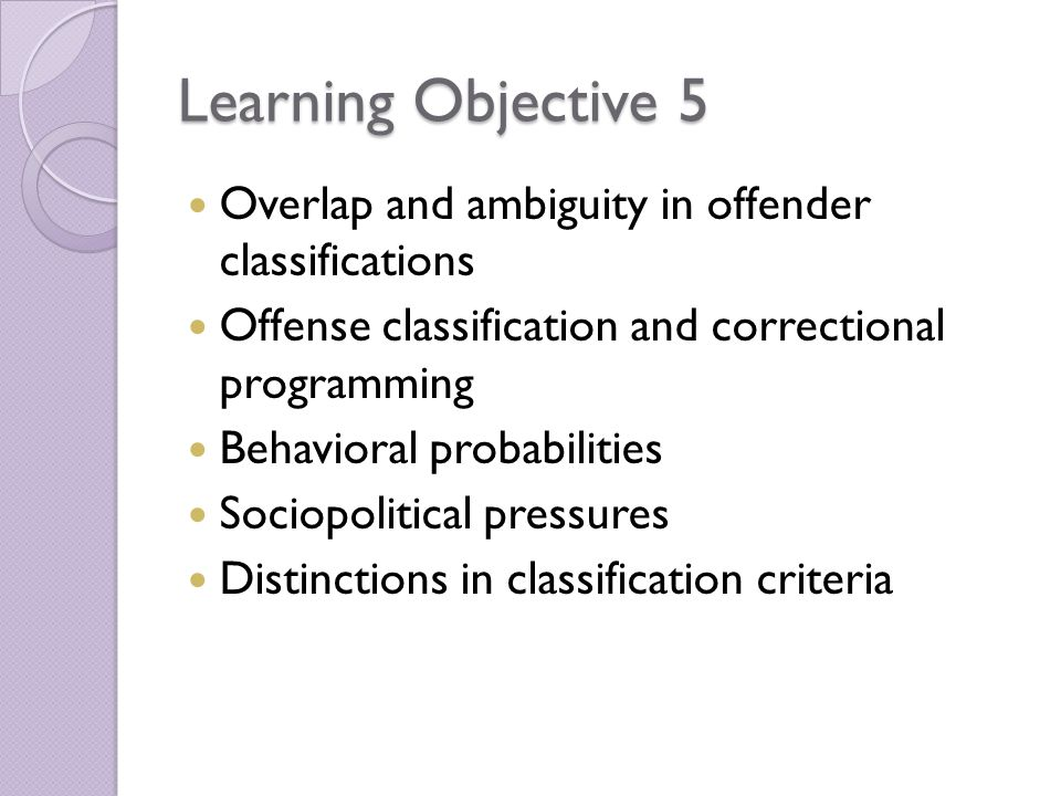 Learning Objective 5 Overlap and ambiguity in offender classifications Offense classification and correctional programming Behavioral probabilities Sociopolitical pressures Distinctions in classification criteria