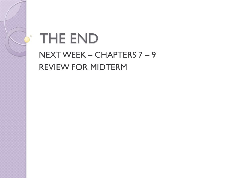 THE END NEXT WEEK – CHAPTERS 7 – 9 REVIEW FOR MIDTERM