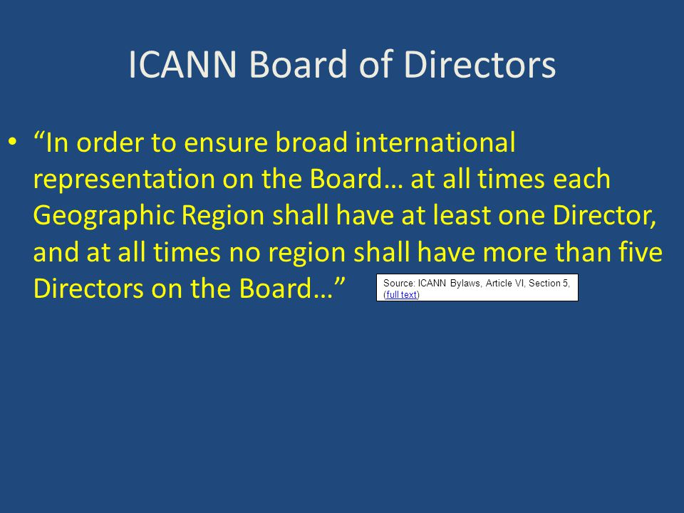 ICANN Board of Directors In order to ensure broad international representation on the Board… at all times each Geographic Region shall have at least one Director, and at all times no region shall have more than five Directors on the Board… Source: ICANN Bylaws, Article VI, Section 5, (full text)full text