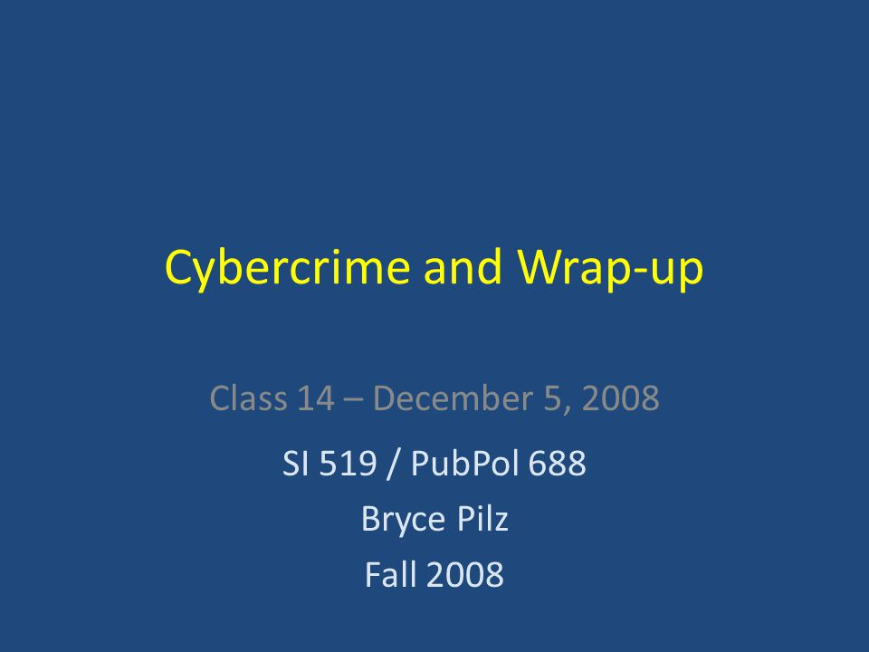 Cybercrime and Wrap-up Class 14 – December 5, 2008 SI 519 / PubPol 688 Bryce Pilz Fall 2008