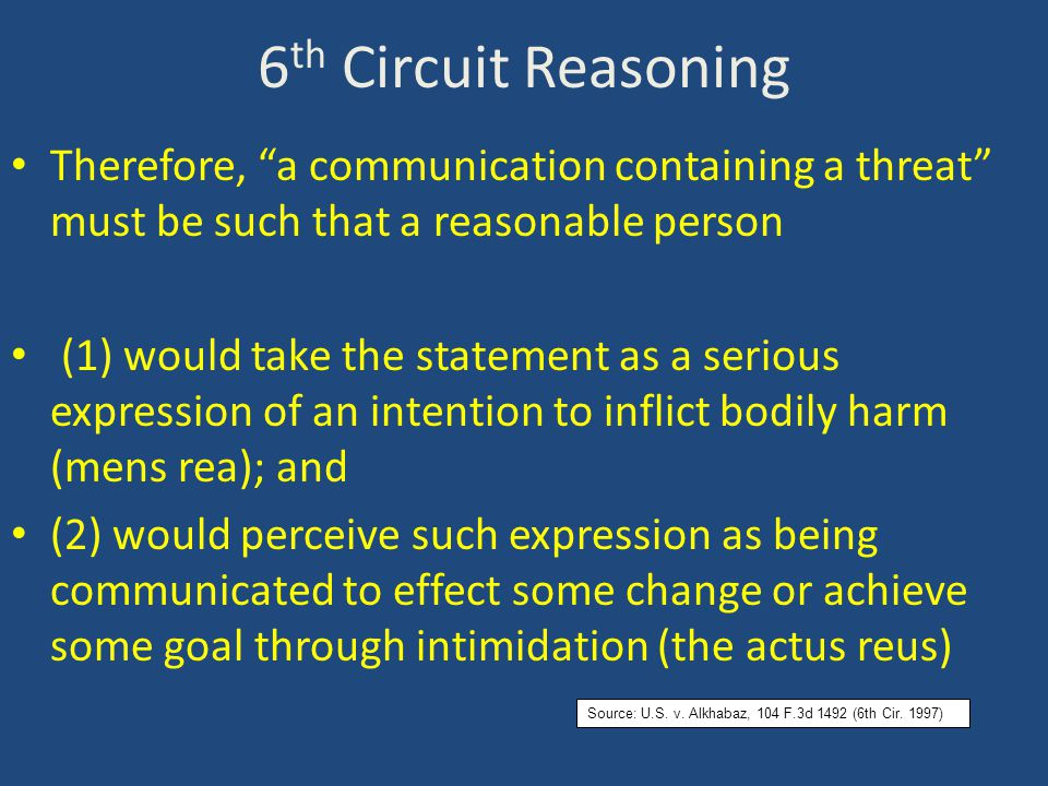 6 th Circuit Reasoning Therefore, a communication containing a threat must be such that a reasonable person (1) would take the statement as a serious expression of an intention to inflict bodily harm (mens rea); and (2) would perceive such expression as being communicated to effect some change or achieve some goal through intimidation (the actus reus) Source: U.S.