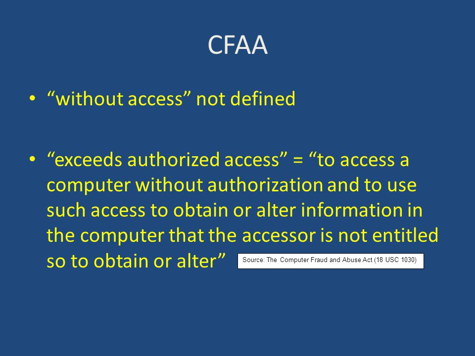 CFAA without access not defined exceeds authorized access = to access a computer without authorization and to use such access to obtain or alter information in the computer that the accessor is not entitled so to obtain or alter Source: The Computer Fraud and Abuse Act (18 USC 1030)