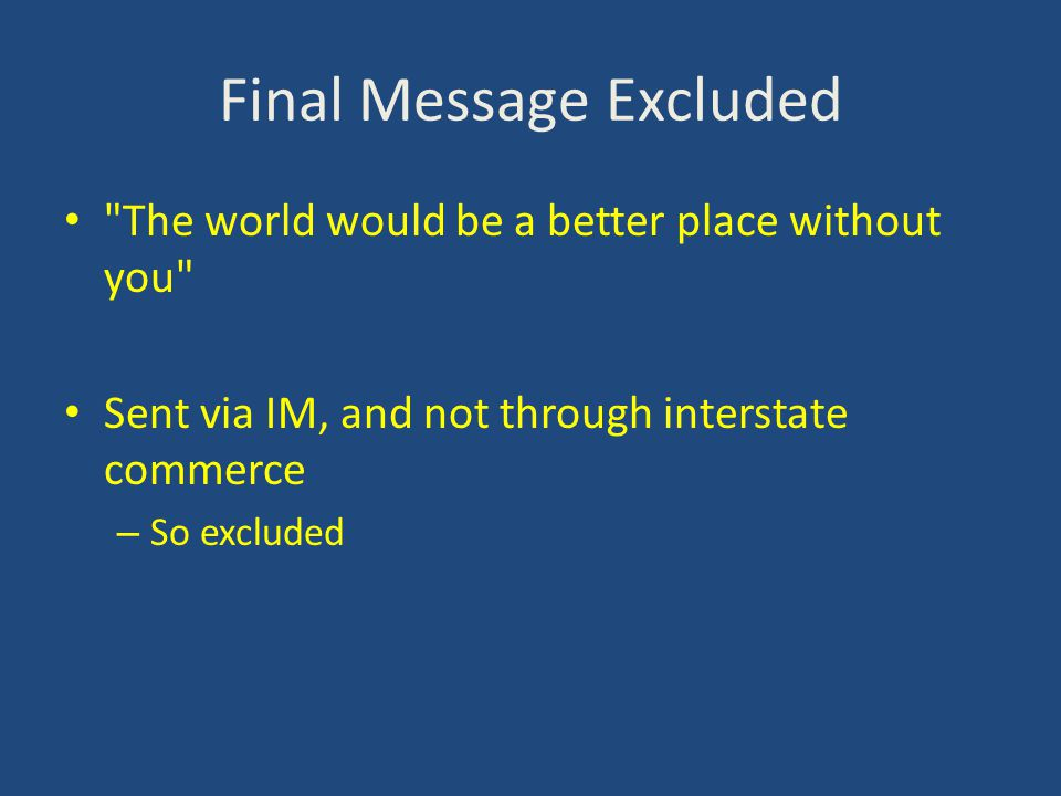 Final Message Excluded The world would be a better place without you Sent via IM, and not through interstate commerce – So excluded