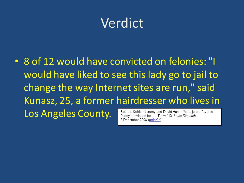 Verdict 8 of 12 would have convicted on felonies: I would have liked to see this lady go to jail to change the way Internet sites are run, said Kunasz, 25, a former hairdresser who lives in Los Angeles County.