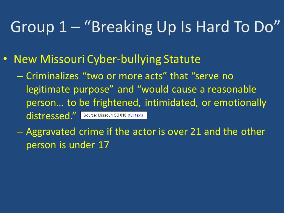 Group 1 – Breaking Up Is Hard To Do New Missouri Cyber-bullying Statute – Criminalizes two or more acts that serve no legitimate purpose and would cause a reasonable person… to be frightened, intimidated, or emotionally distressed. – Aggravated crime if the actor is over 21 and the other person is under 17 Source: Missouri SB 818 (full text)full text