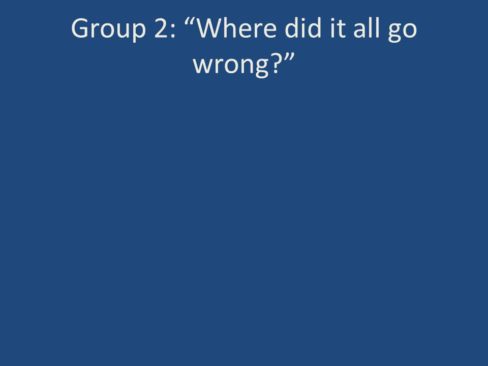 Group 2: Where did it all go wrong