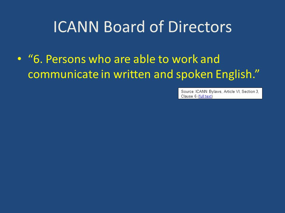 """ICANN Board of Directors """"6. Persons who are able to work and communicate in written and spoken English."""" Source: ICANN Bylaws, Article VI, Section 3,"""