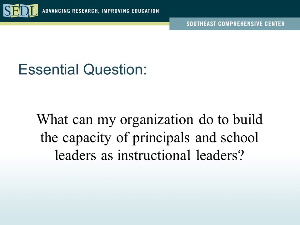 Essential Question: What can my organization do to build the capacity of principals and school leaders as instructional leaders