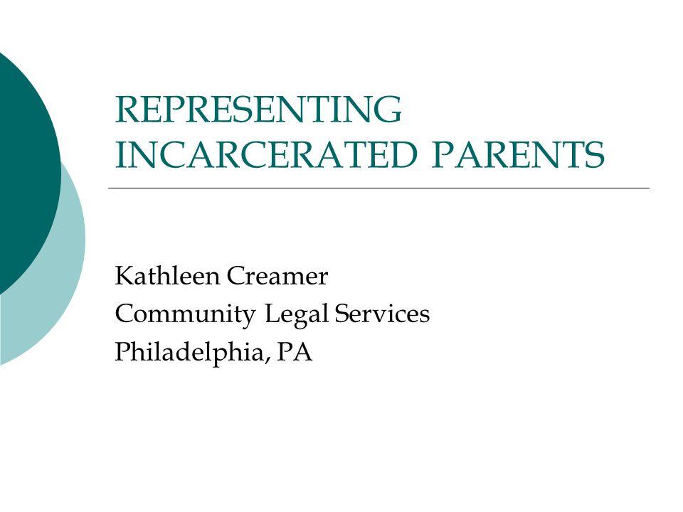 REPRESENTING INCARCERATED PARENTS Kathleen Creamer Community Legal Services Philadelphia, PA