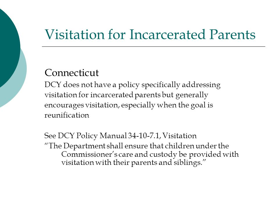 Visitation for Incarcerated Parents Connecticut DCY does not have a policy specifically addressing visitation for incarcerated parents but generally encourages visitation, especially when the goal is reunification See DCY Policy Manual 34-10-7.1, Visitation The Department shall ensure that children under the Commissioner's care and custody be provided with visitation with their parents and siblings.