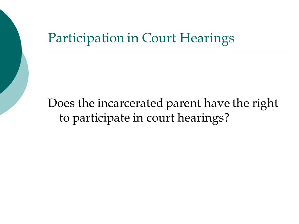 Participation in Court Hearings Does the incarcerated parent have the right to participate in court hearings?