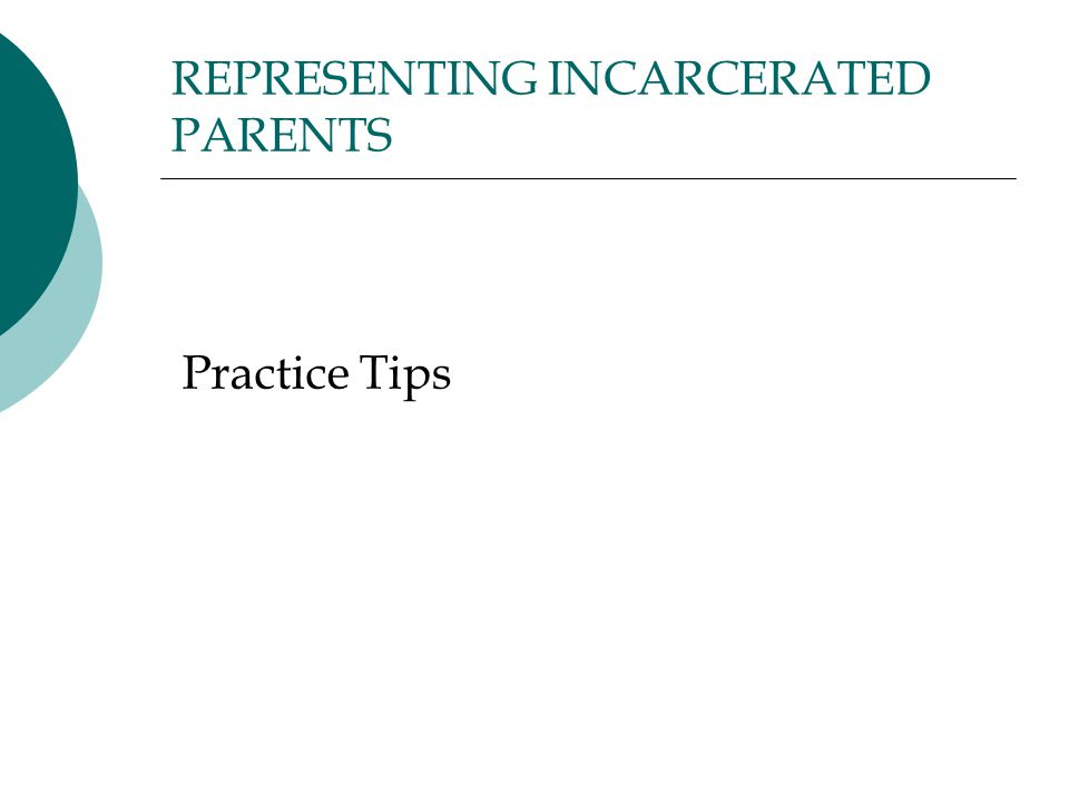 REPRESENTING INCARCERATED PARENTS Practice Tips