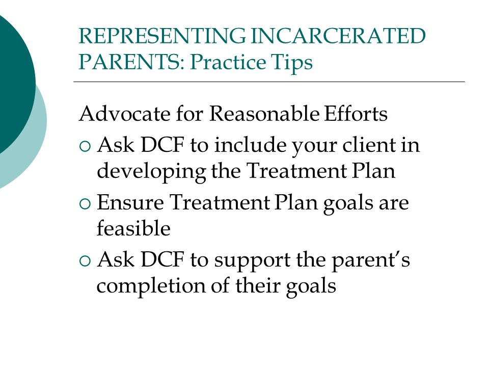 REPRESENTING INCARCERATED PARENTS: Practice Tips Advocate for Reasonable Efforts  Ask DCF to include your client in developing the Treatment Plan  Ensure Treatment Plan goals are feasible  Ask DCF to support the parent's completion of their goals