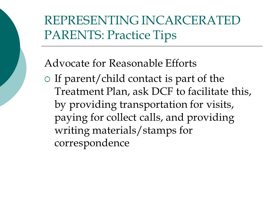 REPRESENTING INCARCERATED PARENTS: Practice Tips Advocate for Reasonable Efforts  If parent/child contact is part of the Treatment Plan, ask DCF to facilitate this, by providing transportation for visits, paying for collect calls, and providing writing materials/stamps for correspondence
