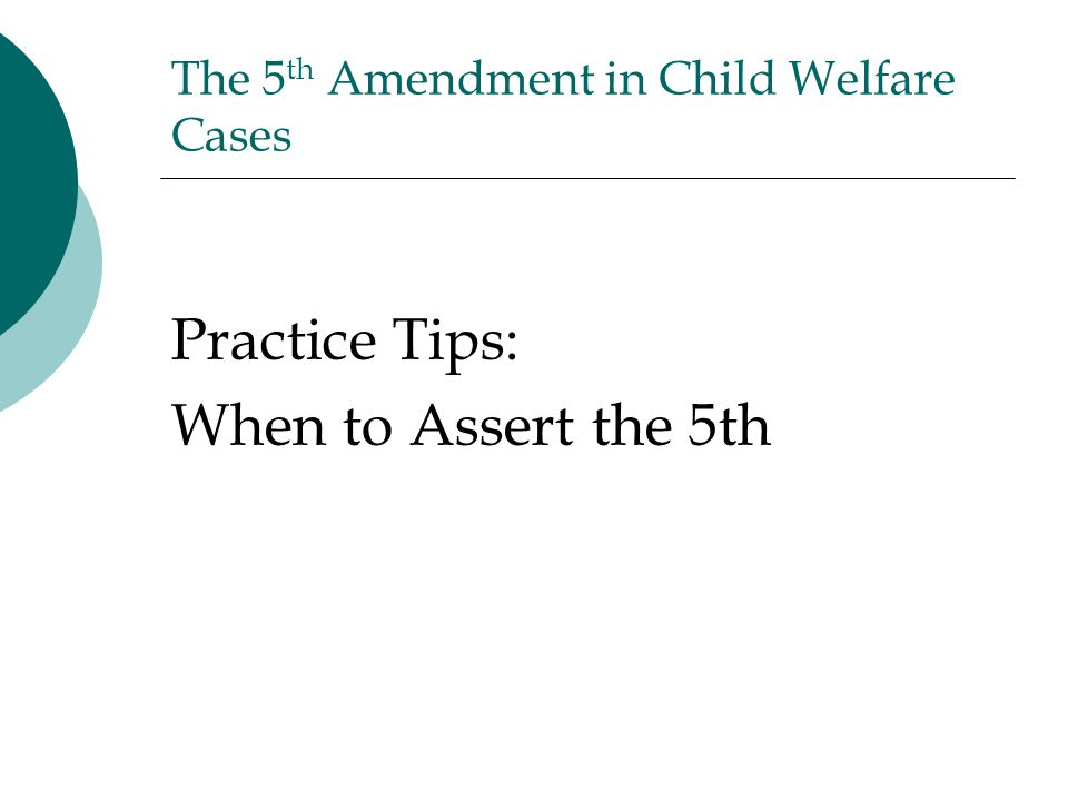 The 5 th Amendment in Child Welfare Cases Practice Tips: When to Assert the 5th