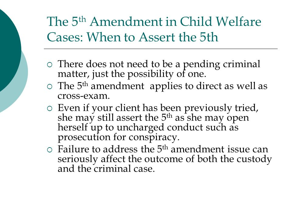 The 5 th Amendment in Child Welfare Cases: When to Assert the 5th  There does not need to be a pending criminal matter, just the possibility of one.