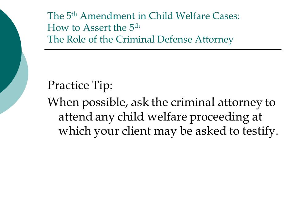 The 5 th Amendment in Child Welfare Cases: How to Assert the 5 th The Role of the Criminal Defense Attorney Practice Tip: When possible, ask the criminal attorney to attend any child welfare proceeding at which your client may be asked to testify.
