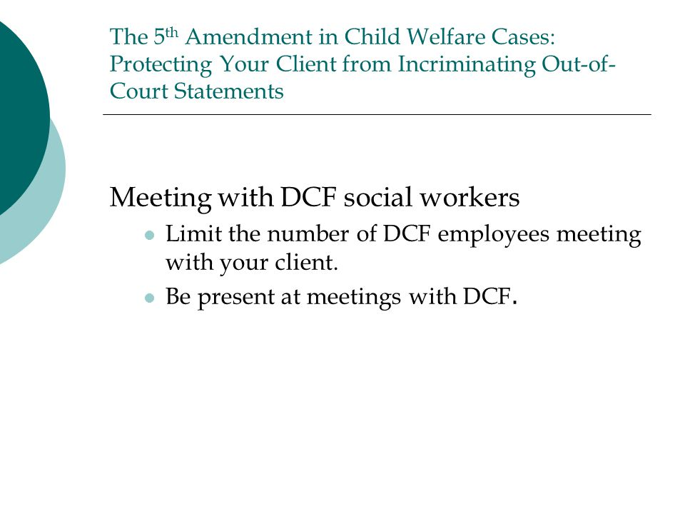 The 5 th Amendment in Child Welfare Cases: Protecting Your Client from Incriminating Out-of- Court Statements Meeting with DCF social workers Limit the number of DCF employees meeting with your client.