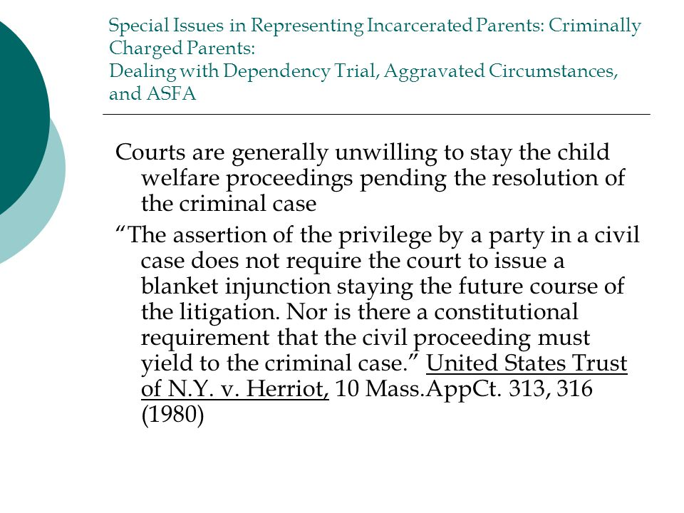 Special Issues in Representing Incarcerated Parents: Criminally Charged Parents: Dealing with Dependency Trial, Aggravated Circumstances, and ASFA Courts are generally unwilling to stay the child welfare proceedings pending the resolution of the criminal case The assertion of the privilege by a party in a civil case does not require the court to issue a blanket injunction staying the future course of the litigation.