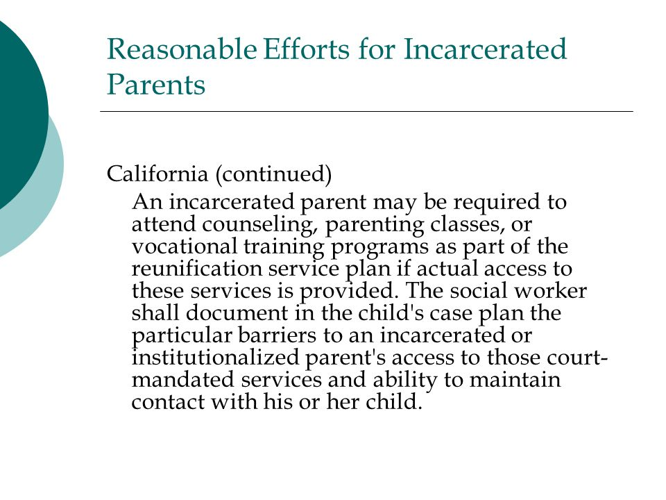Reasonable Efforts for Incarcerated Parents California (continued) An incarcerated parent may be required to attend counseling, parenting classes, or vocational training programs as part of the reunification service plan if actual access to these services is provided.
