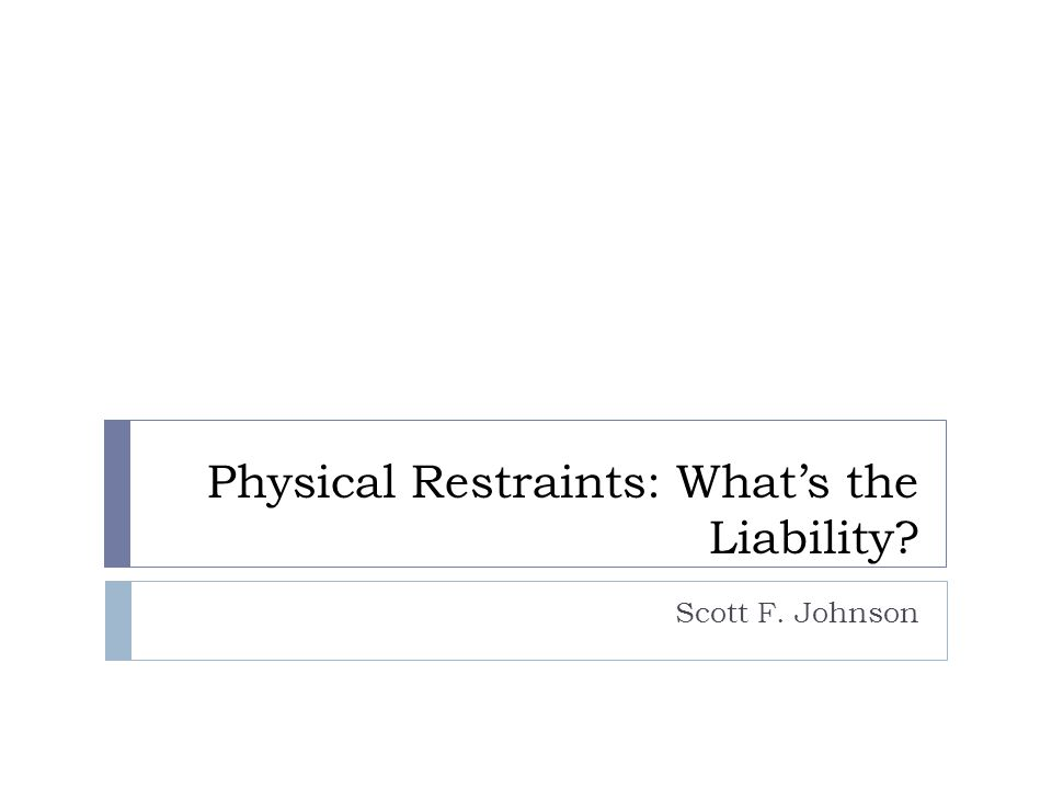 Physical Restraints: What's the Liability Scott F. Johnson