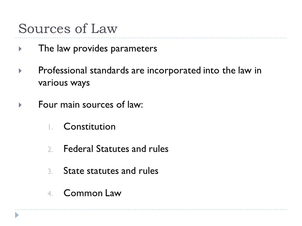 Sources of Law  The law provides parameters  Professional standards are incorporated into the law in various ways  Four main sources of law: 1.