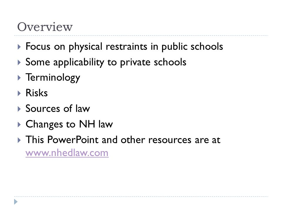 Overview  Focus on physical restraints in public schools  Some applicability to private schools  Terminology  Risks  Sources of law  Changes to NH law  This PowerPoint and other resources are at www.nhedlaw.com www.nhedlaw.com